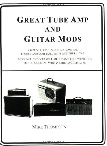 9780933224902: Great Tube Amps and Guitar Mods: Over 50 Useful Modifications for Fender and Marshall Amps and the guitar : Also Includes Speaker Cabinet and Equipment Tips for the Musician Who Wishe: 1