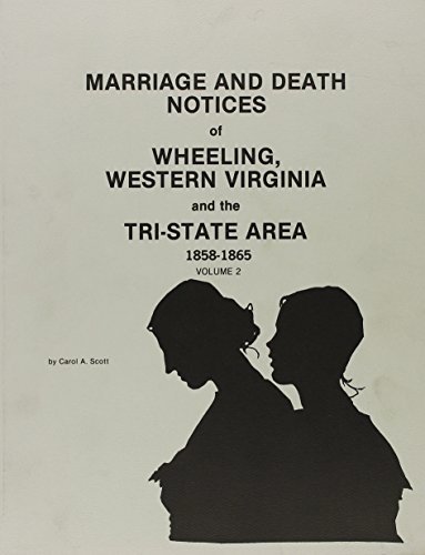 Marriage and Death Notices of Wheeling, Western Virginia and the Tri-State Area, Vol. 2 (1858-1865)...
