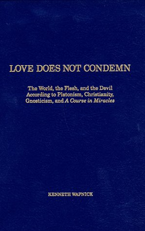 9780933291072: Love Does Not Condemn: The World, the Flesh, and the Devil According to Platonism, Christianity, Gnosticism, and 'A Course in Miracles'