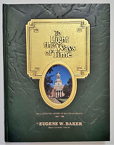 To Light the Ways of Time: An Illustrated History of Baylor University 1845-1986: Eugene W. Baker