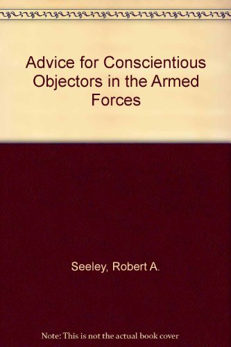 Advice for Conscientious Objectors in the Armed Forces: Robert A Seeley