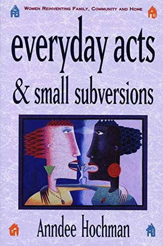 9780933377257: Everyday Acts and Small Subversions: Women Reinventing Family, Community and Home