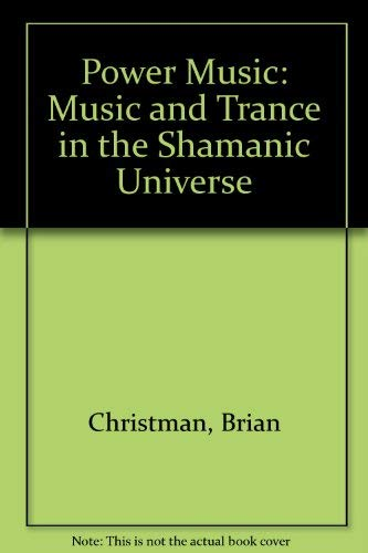 Power Music: Music and Trance in the Shamanic Universe: Brian Christman
