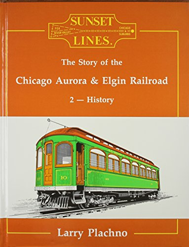 Sunset Lines: The Story of the Chicago Aurora and Elgin Railroad 2 : History: Larry Plachno
