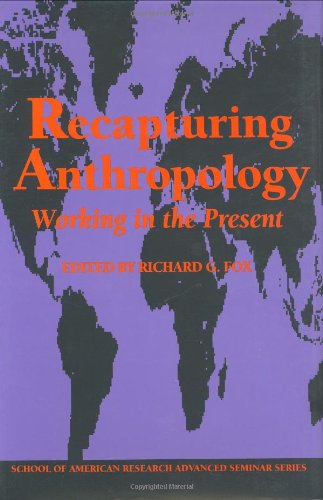 Recapturing Anthropology: Working in the Present (Arroyo Hondo Archaeological Series) (0933452772) by Arjun  Appadurai; Graham Watson; Joan  Vincent; Jose F. Limon; Lila Abu-Lughod; Michel-Rolph Trouillot; Paul Rabinow; Richard G. Fox; Sherry B. Ortner