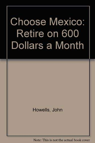 Choose Mexico: Retire on 600 Dollars a Month (Choose Mexico for Retirement: Retirement Discoveries ...