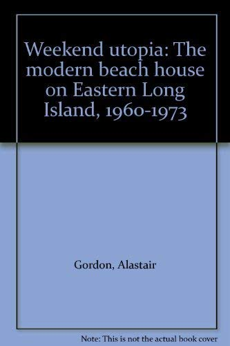 Weekend utopia: The modern beach house on Eastern Long Island, 1960-1973 (0933793510) by Alastair Gordon