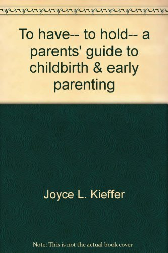 To Have. To Hold. A Parents' Guide To Childbirth & Early Parenting
