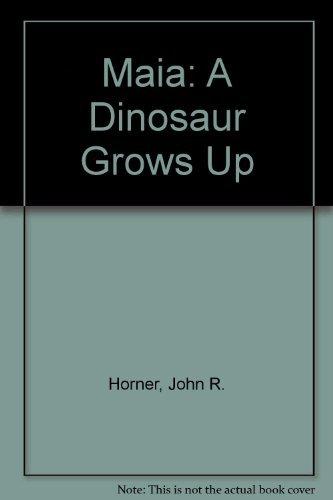 Maia: A Dinosaur Grows Up: Horner, John R.,