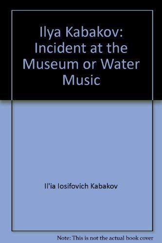 Ilya Kabakov: Incident at the museum, or water music: Kabakov, Ilia Iosifovich