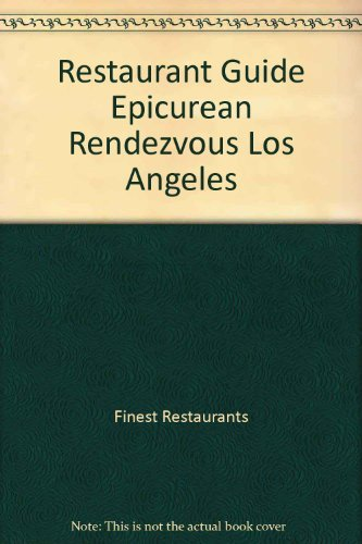Restaurant Guide Epicurean Rendezvous Los Angeles: Finest Restaurants