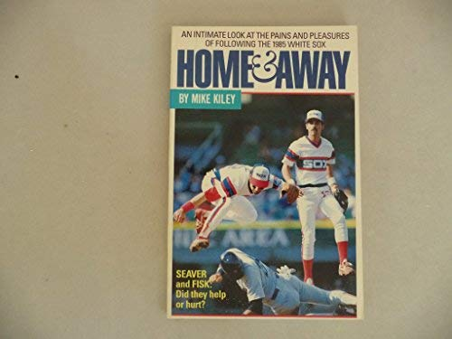 Home & Away An Intimate Look At the Pains and Pleasures of Following the 1985 White Sox: Kiley,...