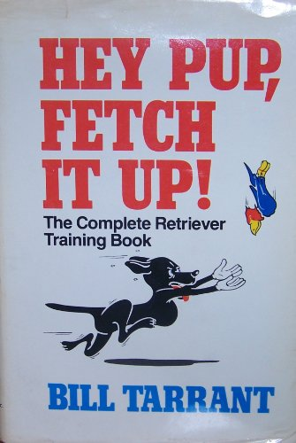 Hey Pup, Fetch It Up!: The Complete Retriever Training Book