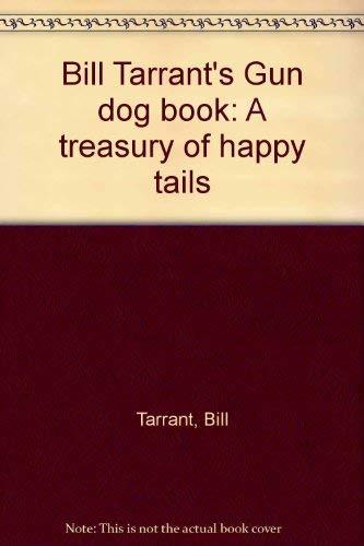 Bill Tarrant's Gun Dog Book: A Treasury of Happy Tails: Tarrant, Bill