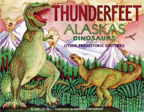 Thunderfeet: Alaska's Dinosaurs and Other Prehistoric Critters (Last Wilderness Adventure) (0934007047) by Shelley Gill; Shannon Cartwright
