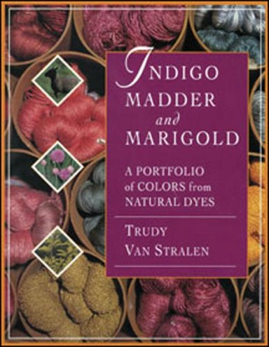 Indigo Madder & Marigold: A Portfolio of Colors from Natural Dyes: Van Stralen, Trudy