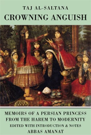 Crowning Anguish. Memoirs of a Persian Pricess from the Harem to Modernity.