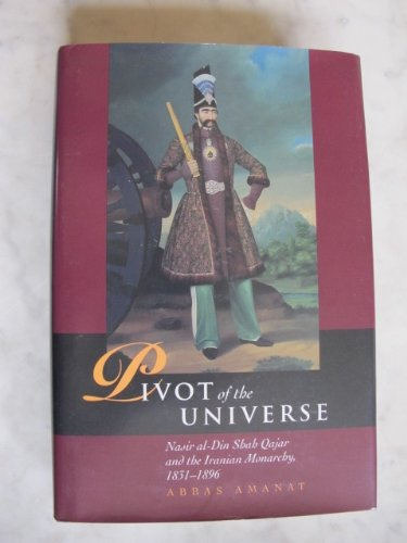 9780934211512: Pivot of the Universe: Nasir Al-Din Shah and the Iranian Monarchy, 1831-1896