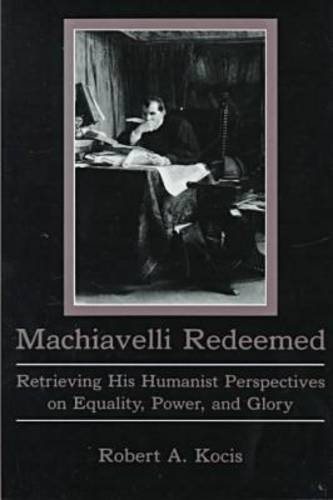 Machiavelli Redeemed : Retrieving His Humanist Perspectives on Equality, Power, and Glory