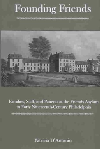 Founding Friends: Families, Staff, And Patients at the Friends Asylum in Early Nineteenth-century ...