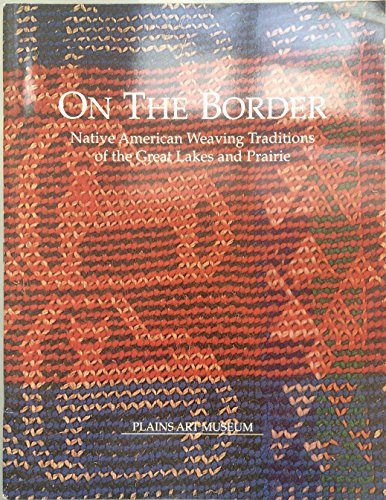 9780934266291: On the border: Native American weaving traditions of the Great Lakes and prairie : Plains Art Museum, March 15-May 27, 1990