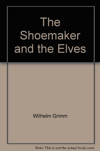 The Elves and the Shoemaker: Jacob Grimm; Wilhelm K. Grimm