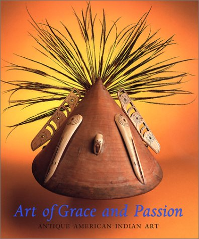 Art of Grace and Passion: Antique American Indian Art: Shaw, George Everett; Kertess, Klaus; Aspen ...