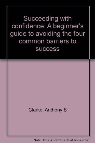 9780934397179: Succeeding with confidence: A beginner's guide to avoiding the four common barriers to success