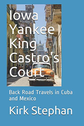 Iowa Yankee King Castro's Court: Back Road Travels in Cuba and Mexico: Kirk Stephan