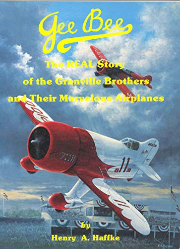 Gee Bee : the Real Story of the Granville Brothers and Their Marvelous Airplanes: Haffke, Henry A.
