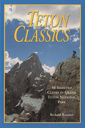 Teton Classics, 2nd: 50 Selected Climbs in Grand Teton National Park: Rossiter, Richard