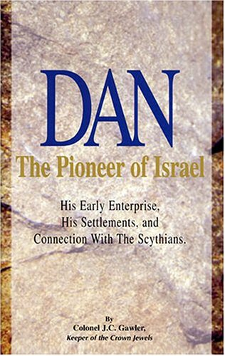 Dan, the pioneer of Israel: With an appendix, Why Dan was not sealed among the 144,000 (Rev. VII.):...