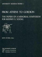 FROM ATHENS TO GORDION: THE PAPERS OF A MEMORIAL SYMPOSIUM FOR RODNEY S. YOUNG (UNIVERSITY MUSEUM...