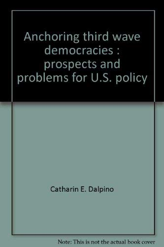 Anchoring third wave democracies: Prospects and problems for U.S. policy (An Institute for the ...