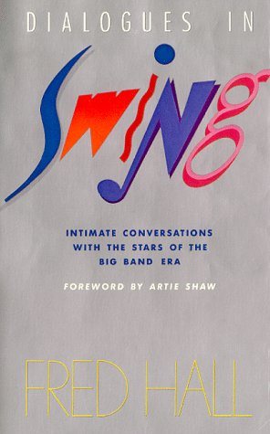 Dialogues in Swing: Intimate Conversations With the Stars of the Big Band Era: Hall, Fred