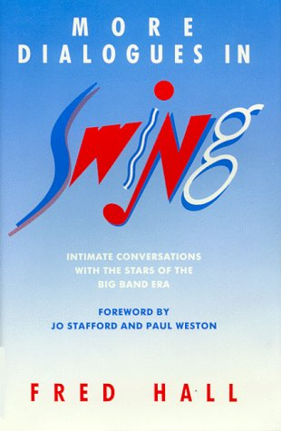 More Dialogues in Swing: Intimate Conversations with the Stars of the Big Band Era: Hall, Fred