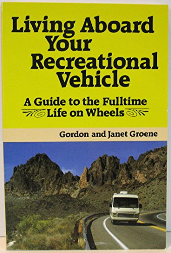 LIVING ABOARD YOUR RECREATIONAL VEHICLE. A Guide to the Fulltime Life on Wheels.: Groene Gordon and...