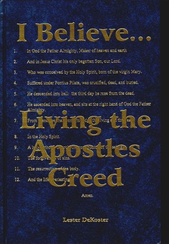 I Believe--: Living the Apostles Creed: DeKoster, Lester