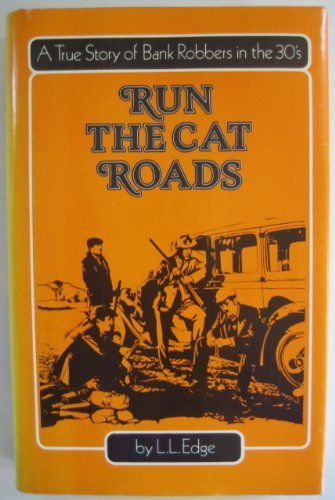 Run the Cat Roads: A True Story of Bank Robbers in the Thirties: Edge, L. L.