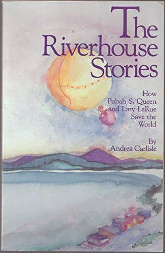The Riverhouse Stories : How Pubah S. Queen and Lazy LaRue Save the World: Carlisle, Andrea