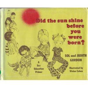 Did the sun shine before you were born?: A sex education primer: Gordon, Sol