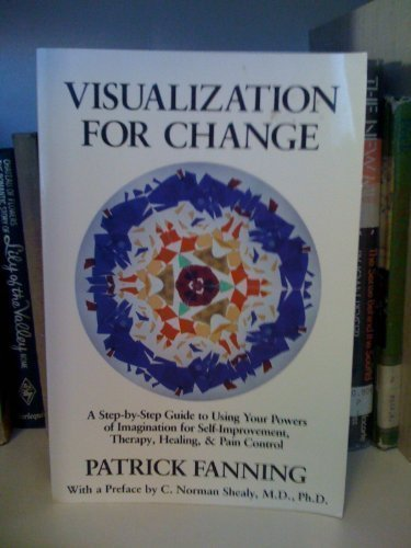 Visualization for Change: A Step-by-Step Guide to Using Your Powers of Imagination for Self-Impro...