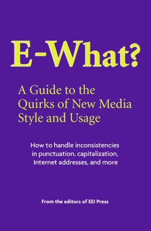 E-What? A Guide to the Quirks of New Media Style and Usage: Press, Editors of EEI