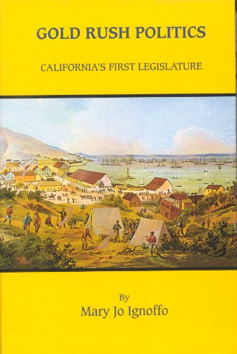 Gold Rush Politics: California's First Legislature: Mary Jo Ignoffo