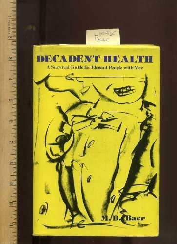 Decadent Health A Survival Guide for Elegant People with Vice: M.D. Baer