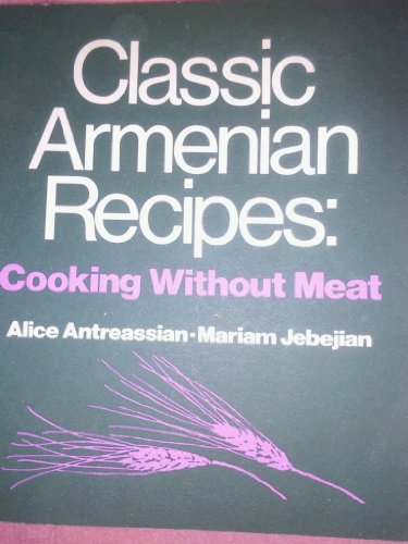 Classic Armenian Recipes: Cooking Without Meat - Revised 1983 2nd edition: Alice Antreassian; ...