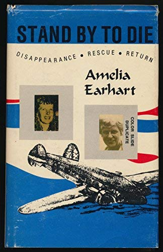 Stand By To Die : The Disappearance, Rescue, and Return of Amelia Earhart: Myers, Robert H