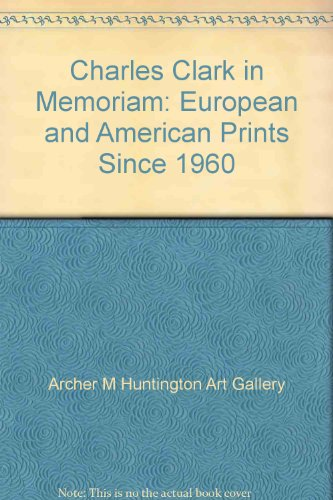Charles Clark in Memoriam: European and American Prints Since 1960: Archer M Huntington Art Gallery