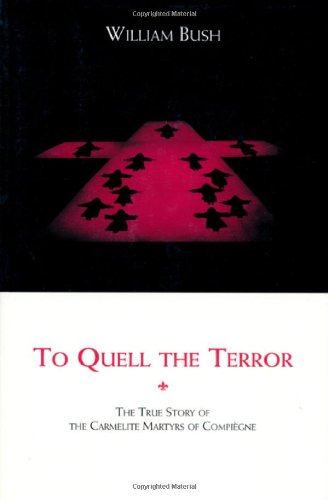 To Quell the Terror: The Mystery of the Vocation of the Sixteen Carmelites of Compiegne Guillotined July 17, 1794 (9780935216677) by William Bush