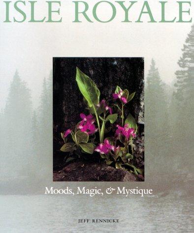 Isle Royale: Moods, Magic & Mystique: Rennicke, Jeff